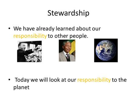 Stewardship We have already learned about our responsibility to other people. Today we will look at our responsibility to the planet.