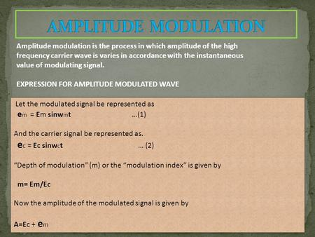 Amplitude modulation is the process in which amplitude of the high frequency carrier wave is varies in accordance with the instantaneous value of modulating.