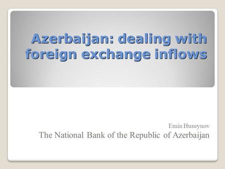 Azerbaijan: dealing with foreign exchange inflows Emin Huseynov The National Bank of the Republic of Azerbaijan.