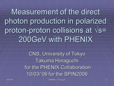 10/03/'06 SPIN2006, T. Horaguchi 1 Measurement of the direct photon production in polarized proton-proton collisions at  s= 200GeV with PHENIX CNS, University.