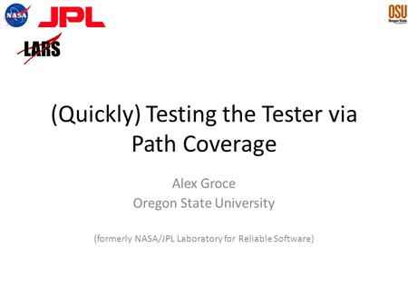 (Quickly) Testing the Tester via Path Coverage Alex Groce Oregon State University (formerly NASA/JPL Laboratory for Reliable Software)