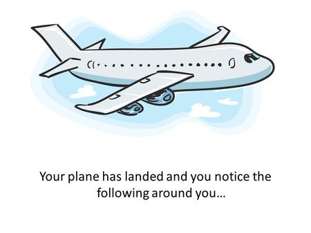 Your plane has landed and you notice the following around you…