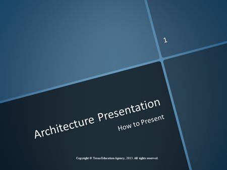 Architecture Presentation How to Present Copyright © Texas Education Agency, 2013. All rights reserved. 1.