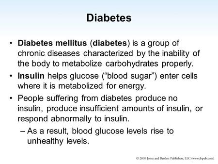 Diabetes Diabetes mellitus (diabetes) is a group of chronic diseases characterized by the inability of the body to metabolize carbohydrates properly. Insulin.