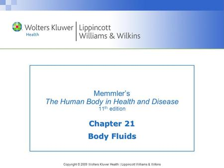 Copyright © 2009 Wolters Kluwer Health | Lippincott Williams & Wilkins Memmler's The Human Body in Health and Disease 11 th edition Chapter 21 Body Fluids.