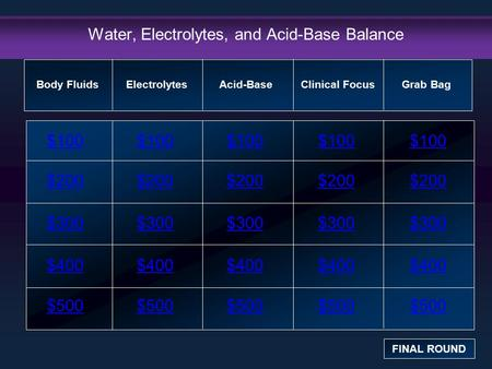 Water, Electrolytes, and Acid-Base Balance $100 $200 $300 $400 $500 $100$100$100 $200 $300 $400 $500 Body Fluids FINAL ROUND ElectrolytesAcid-BaseClinical.