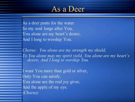 As a Deer As a deer pants for the water So my soul longs after You, You alone are my heart's desire, And I long to worship You. Chorus: You alone are my.