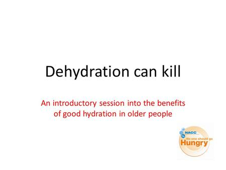 Dehydration can kill An introductory session into the benefits of good hydration in older people.