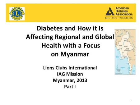 Diabetes and How it Is Affecting Regional and Global Health with a Focus on Myanmar Lions Clubs International IAG Mission Myanmar, 2013 Part I 1.