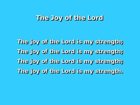 The joy of the Lord is my strength; The joy of the Lord is my strength. The joy of the Lord is my strength; The joy of the Lord is my strength. The Joy.