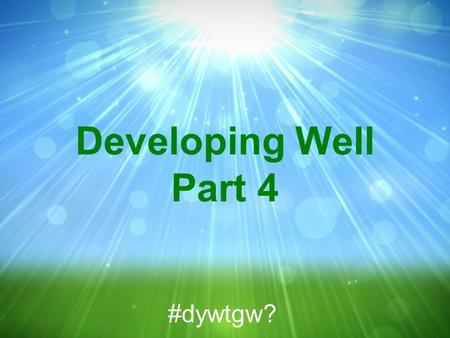Developing Well Part 4 #dywtgw?. 2 Cor 5:11-21 NIV 11 Since, then, we know what it is to fear the Lord, we try to persuade men. What we are is plain to.