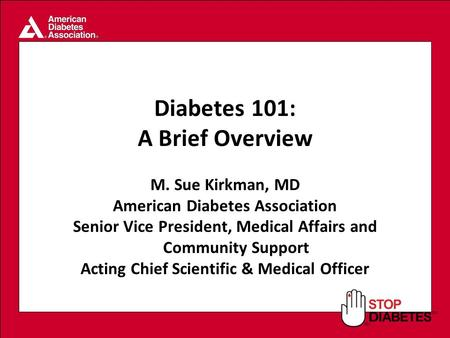 SM Diabetes 101: A Brief Overview M. Sue Kirkman, MD American Diabetes Association Senior Vice President, Medical Affairs and Community Support Acting.