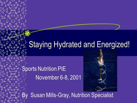 Staying Hydrated and Energized! Sports Nutrition PIE November 6-8, 2001 By Susan Mills-Gray, Nutrition Specialist.