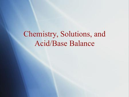 Chemistry, Solutions, and Acid/Base Balance.