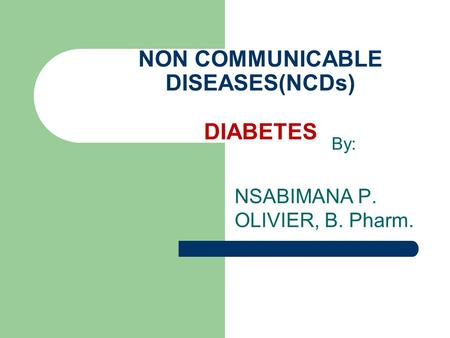 By: NSABIMANA P. OLIVIER, B. Pharm. NON COMMUNICABLE DISEASES(NCDs) DIABETES.