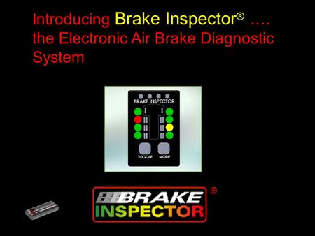 ® ® Introducing Brake Inspector ® …. the Electronic Air Brake Diagnostic System.