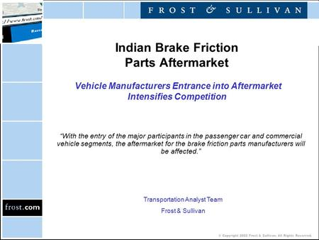 © Copyright 2002 Frost & Sullivan. All Rights Reserved. Indian Brake Friction Parts Aftermarket Vehicle Manufacturers Entrance into Aftermarket Intensifies.