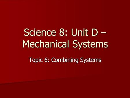 Science 8: Unit D – Mechanical Systems Topic 6: Combining Systems.