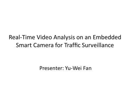 Real-Time Video Analysis on an Embedded Smart Camera for Traffic Surveillance Presenter: Yu-Wei Fan.
