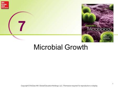 7 Microbial Growth Copyright © McGraw-Hill Global Education Holdings, LLC. Permission required for reproduction or display.