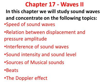 Chapter 17 - Waves II In this chapter we will study sound waves and concentrate on the following topics: Speed of sound waves Relation between displacement.