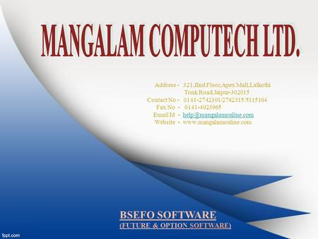 BSEFO SOFTWARE (FUTURE & OPTION SOFTWARE) Address - 321,IInd Floor,Apex Mall,Lalkothi Tonk Road,Jaipur-302015 Contact No - 0141-2742301/2742315/5115104.