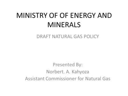 MINISTRY OF OF ENERGY AND MINERALS DRAFT NATURAL GAS POLICY Presented By: Norbert. A. Kahyoza Assistant Commissioner for Natural Gas.