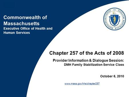 Commonwealth of Massachusetts Executive Office of Health and Human Services Chapter 257 of the Acts of 2008 Provider Information & Dialogue Session: DMH.