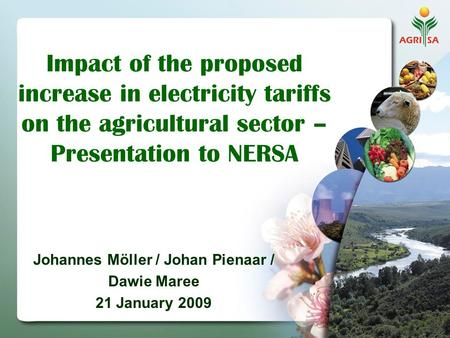 Impact of the proposed increase in electricity tariffs on the agricultural sector – Presentation to NERSA Johannes Möller / Johan Pienaar / Dawie Maree.
