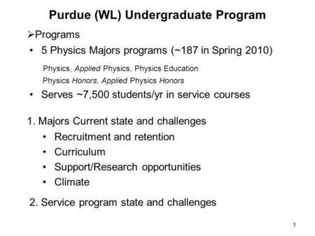 1 Purdue (WL) Undergraduate Program Recruitment and retention Curriculum Support/Research opportunities Climate  Programs 1. Majors Current state and.