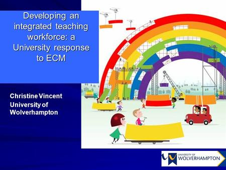 Developing an integrated teaching workforce: a University response to ECM Christine Vincent University of Wolverhampton.