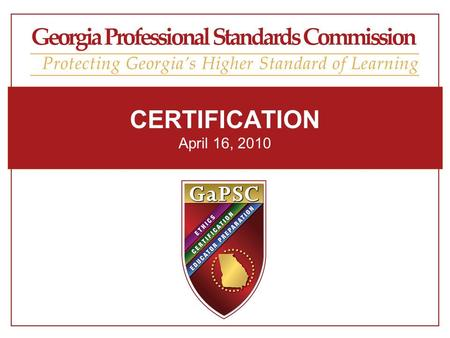 CERTIFICATION April 16, 2010. Georgia Professional Standards Commission Georgia Teacher Supply and Demand Georgia Professional Standards Commission.
