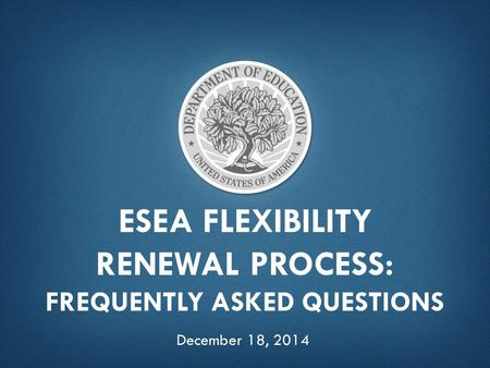 ESEA FLEXIBILITY RENEWAL PROCESS: FREQUENTLY ASKED QUESTIONS December 18, 2014.