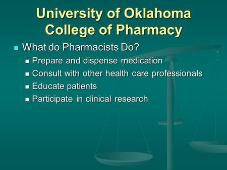 University of Oklahoma College of Pharmacy What do Pharmacists Do? What do Pharmacists Do? Prepare and dispense medication Prepare and dispense medication.