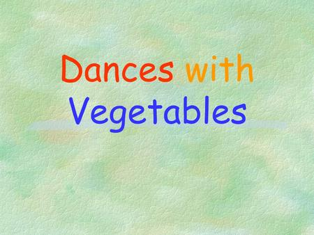 Dances with Vegetables Content §Y? Veggies §Pre-requisite of a Healthful Plant-based Diet §Healthful Veg for the Beginners §Spirit of Vegetarianism §Taking.