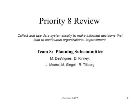 October 20071 Priority 8 Review Team 8: Planning Subcommittee M. DesVignes, D. Kinney, J. Moore, M. Siegel, R. Tillberg Collect and use data systematically.
