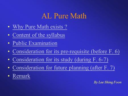 AL Pure Math Why Pure Math exists ? Content of the syllabus Public Examination Consideration for its pre-requisite (before F. 6) Consideration for its.