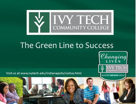 The Green Line to Success Visit us at www.ivytech.edu/indianapolis/visitus.html.