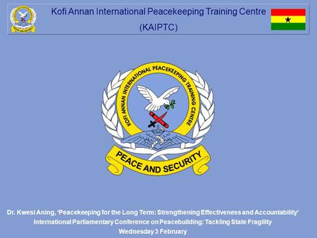 Kofi Annan International Peacekeeping Training Centre (KAIPTC) Dr. Kwesi Aning, 'Peacekeeping for the Long Term: Strengthening Effectiveness and Accountability'