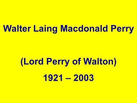 , Walter Laing Macdonald Perry (Lord Perry of Walton) 1921 – 2003.
