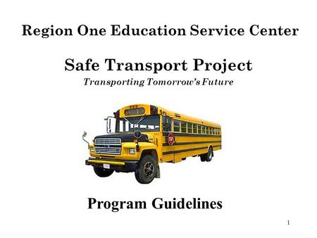 1 Program Guidelines Safe Transport Project Transporting Tomorrow's Future Region One Education Service Center.