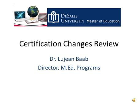 Certification Changes Review Dr. Lujean Baab Director, M.Ed. Programs.
