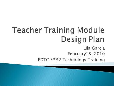 Lila Garcia February15, 2010 EDTC 3332 Technology Training.