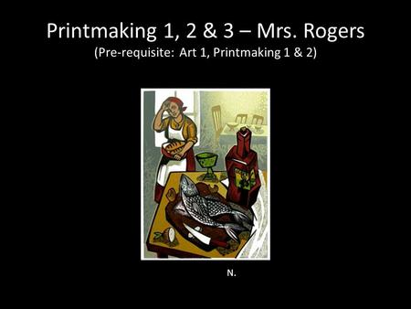 Printmaking 1, 2 & 3 – Mrs. Rogers (Pre-requisite: Art 1, Printmaking 1 & 2) N.