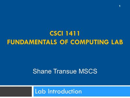 CSCI 1411 FUNDAMENTALS OF COMPUTING LAB Lab Introduction 1 Shane Transue MSCS.