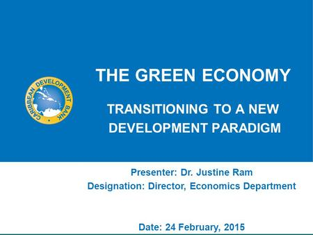 THE GREEN ECONOMY TRANSITIONING TO A NEW DEVELOPMENT PARADIGM Presenter: Dr. Justine Ram Designation: Director, Economics Department Date: 24 February,