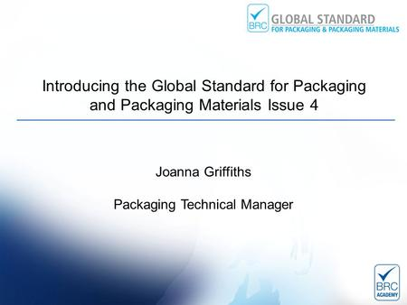 Introducing the Global Standard for Packaging and Packaging Materials Issue 4 Joanna Griffiths Packaging Technical Manager.