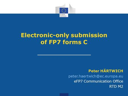 Electronic-only submission of FP7 forms C Peter HÄRTWICH eFP7 Communication Office RTD M2.