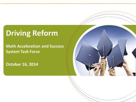 Driving Reform Math Acceleration and Success System Task Force October 16, 2014 1.