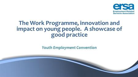 The Work Programme, innovation and impact on young people. A showcase of good practice Youth Employment Convention.
